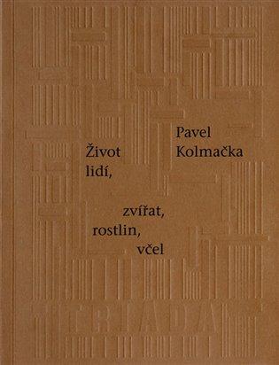 Život lidí, zvířat, rostlin, včel - Pavel Kolmačka | Booksquad.ink