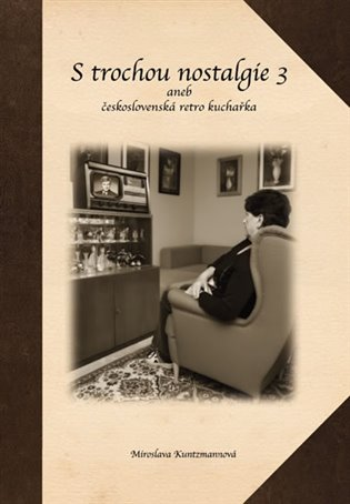 S trochou nostalgie 3 aneb československá retro kuchařka - Miroslava Kuntzmannová | Booksquad.ink