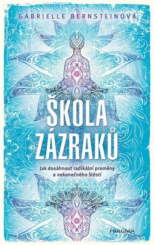 Škola zázraků:Jak dosáhnout radikální proměny a nekonečného štěstí - Gabrielle Bernsteinová   Booksquad.ink