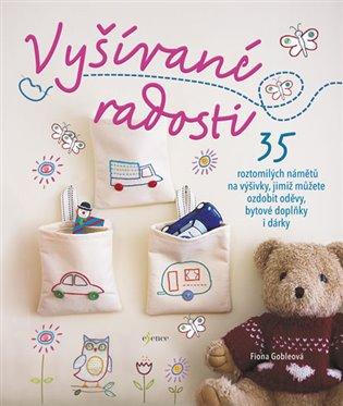 Vyšívané radosti:35 roztomilých námětů na výšivky, jimiž můžete ozdobit oděvy, bytové doplňky - Fiona Gobleová | Booksquad.ink