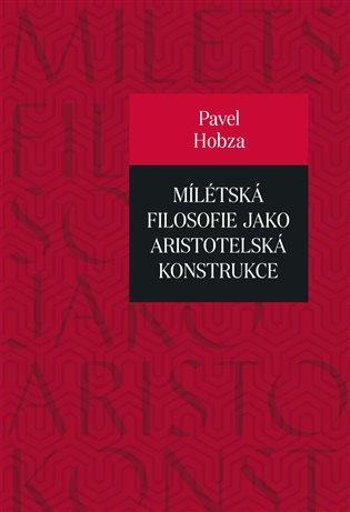 Mílétská filosofie jako aristotelská konstrukce:Studie o základních pojmech a představách - Pavel Hobza   Booksquad.ink