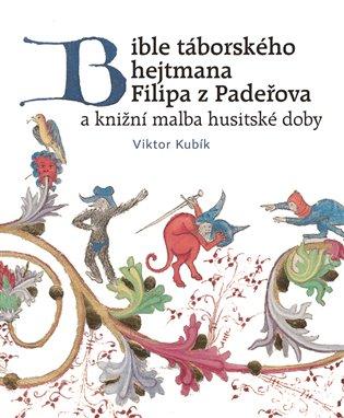 Bible táborského hejtmana Filipa z Padeřova a knižní malba husitské doby - Viktor Kubík | Booksquad.ink