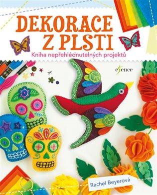 Dekorace z plsti:Kniha nepřehlédnutelných projektů - Rachel Beyerová | Booksquad.ink