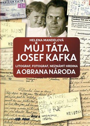 Můj táta Josef Kafka, litograf, fotograf, neznámý hrdina a Obrana národa - Helena Mandelová | Booksquad.ink