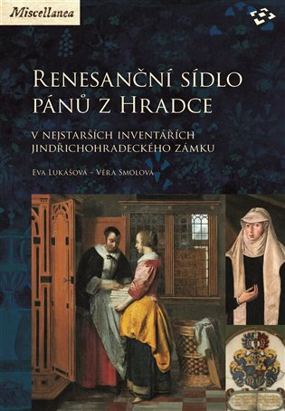 Renesanční sídlo pánů z Hradce:v nejstarších inventářích jindřichohradeckého zámku - Eva Lukášová, | Booksquad.ink