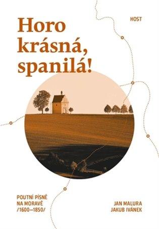 Horo krásná, spanilá!:Poutní písně na Moravě (1600-1850) - Jakub Ivánek, | Booksquad.ink