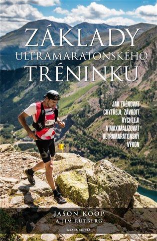 Základy ultramaratonského tréninku:Jak trénovat chytřeji, závodit rychleji a maximalizovat ultramaratonský výkon - Jason Koop, | Booksquad.ink