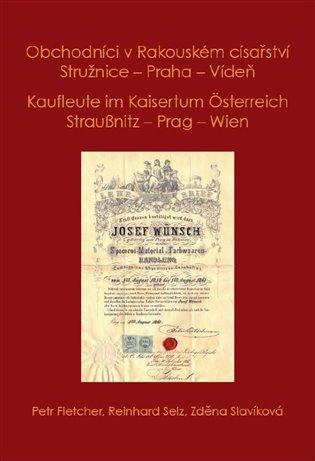 Obchodníci v Rakouském císařství Stružnice - Praha - Vídeň / Kaufleute im Kaisertum Österreich Straußnitz - Prag – Wien - Petr Fletcher,   Booksquad.ink