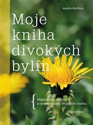 Moje kniha divokých bylin:Objevujeme, sbíráme a vychutnáváme 30 jedlých rostlin - Monika Wurftová | Booksquad.ink