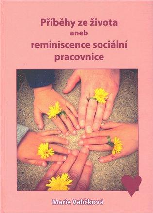 Příběhy ze života aneb reminiscence sociální pracovnice - Marie Valíčková | Booksquad.ink