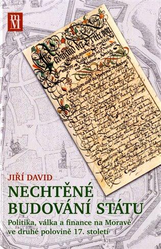 Nechtěné budování státu:Politika, válka a finance na Moravě ve druhé polovině 17. století - Jiří David | Booksquad.ink