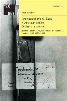 Obálka titulu Pronásledování Židů v protektorátu Čechy a MoravaMístní iniciativy, centrální rozhodnutí, reakce Židů 1939–1945