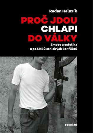 Proč jdou chlapi do války:Emoce a estetika u počátků etnických konfliktů - Radan Haluzík | Booksquad.ink