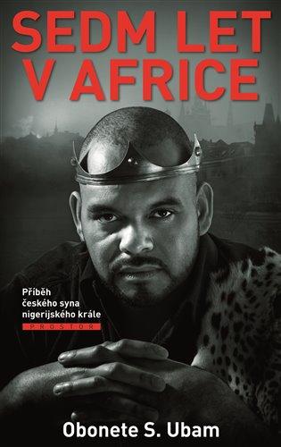 Sedm let v Africe:Příběh českého syna nigerijského krále - Obonete S. Ubam | Booksquad.ink