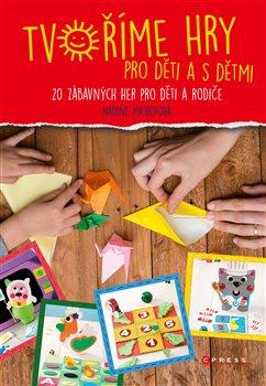 Tvoříme hry pro děti a s dětmi. 20 zábavných her pro děti a rodiče - Nadia Michotová