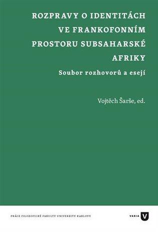 Rozpravy o identitách ve frankofonním prostoru subsaharské Afriky:Soubor rozhovorů a esejí - Vojtěch Šarše (ed.)   Booksquad.ink