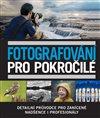 FOTOGRAFOVÁNÍ PRO POKROČILÉ - DETAILNÍ PRŮVODCE