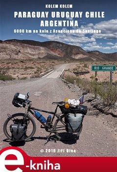 Kolem kolem Paraguaye, Uruguaye, Argentiny a Chile. 6000 km na kole z Asuncionu do Santiaga - Jiří Bína e-kniha
