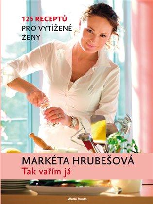 Tak vařím já:125 receptů pro vytížené ženy - Markéta Hrubešová | Booksquad.ink