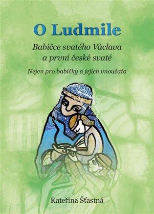 O Ludmile - Babičce svatého Václava a první české svaté:Nejen pro babičky a jejich vnoučata - Kateřina Šťastná   Booksquad.ink
