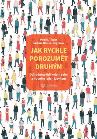 Jak rychle porozumět druhým:Odhadněte lidi kolem sebe a hovořte jejich jazykem - Barbara Barron-Tiegerová, | Booksquad.ink