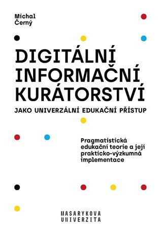 Digitální informační kurátorství jako univerzální edukační přístup:Pragmatistická edukační teorie a její prakticko-výzkumná implementace - Michal Černý | Booksquad.ink
