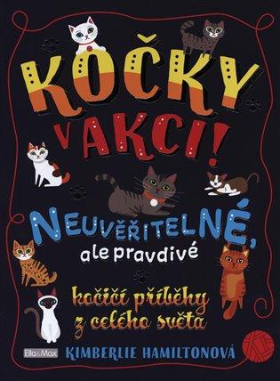 Kočky v akci!:Neuvěřitelné, ale pravdivé kočičí příběhy z celého světa - Kimberlie Hamiltonová   Booksquad.ink