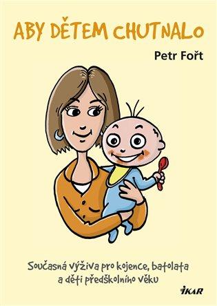 Aby dětem chutnalo:Současná výživa pro kojence, batolata a děti předškolního věku - Petr Fořt | Booksquad.ink