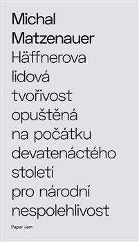 Obálka titulu Häffnerova lidová tvořivost opuštěná na počátku devatenáctého století pro národní nespolehlivost