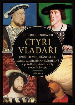 Čtyři vladaři:Jindřich VIII., František I., Karel V., Sulejman Nádherný a posedlosti, které stvořily moderní Evropu - John Julius Norwich | Booksquad.ink