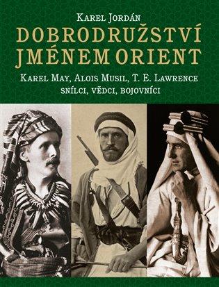 Dobrodružství jménem Orient:Karel May, Alois Musil, T. E. Lawrence -Snílci, vědci, bojovníci - Karel Jordán   Booksquad.ink