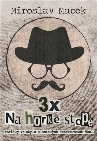 3 x na horké stopě:Povídky ve stylu klasických detektivních škol - Miroslav Macek   Booksquad.ink