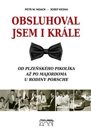Obsluhoval jsem i krále:Od plzeňského pikolíka až po majordoma u rodiny Porsche - Josef Kejha, | Booksquad.ink
