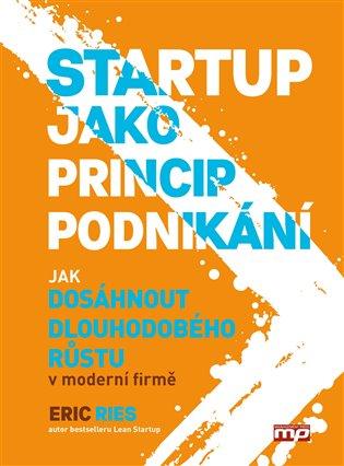 Startup jako princip podnikání:Jak dosáhnout dlouhodobého růstu v moderní firmě - Eric Ries   Booksquad.ink