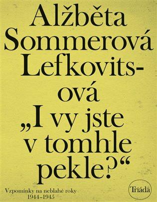 I vy jste v tomhle pekle?:Vzpomínky na neblahé roky 1944–1945 - Alžběta Sommerová Lefkovitsová   Booksquad.ink