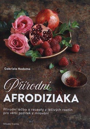 Přírodní afrodiziaka:Přírodní léčitelství a recepty z léčivých rostlin pro větší požitek z milování - Gabriela Nedomová | Booksquad.ink
