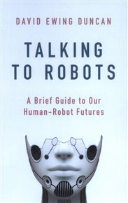 Talking to Robots: A Brief Guide to Our Human-Robot Futures