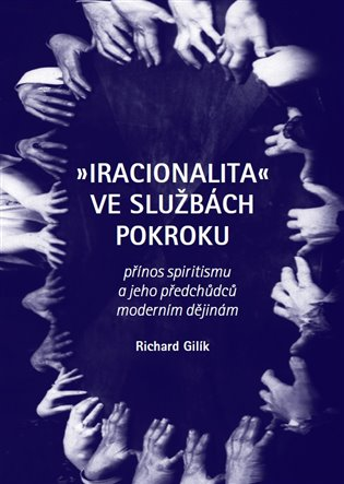 Iracionalita ve službách pokroku:Přínos spiritismu a jeho předchůdců moderním dějinám - Richard Gilík | Booksquad.ink