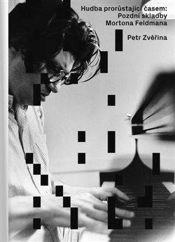 Obálka titulu Hudba prorůstající časem: Pozdní skladby Mortona Feldmana