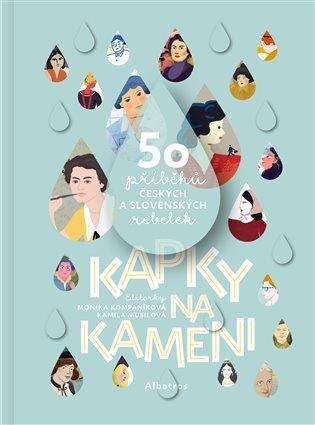 Kapky na kameni:50 příběhů českých a slovenských rebelek - Monika Kompaníková, | Booksquad.ink