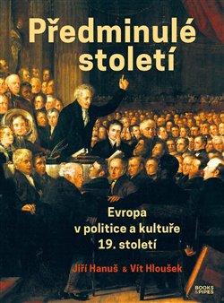 Předminulé století. Evropa v politice a kultuře 19. století - Jiří Hanuš, Vít Hloušek