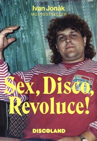 Sex, Disco, Revoluce! - Vzpomínky majitele Discolandu Sylvie na zlatý časy - Ivan Jonák | Booksquad.ink