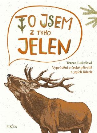 To jsem z toho jelen - Vyprávění o české přírodě a jejích lidech - Tereza Lukešová | Replicamaglie.com