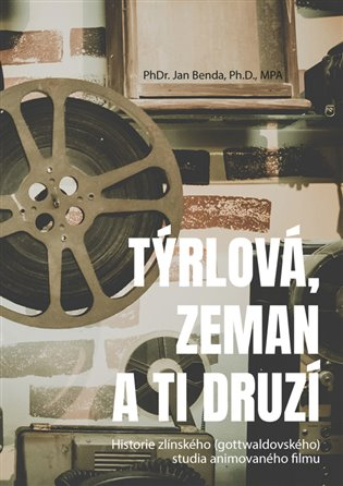 Týrlová, Zeman a ti druzí:Historie zlínského (gottwaldovského) studia animovaného filmu - Jan Benda | Booksquad.ink