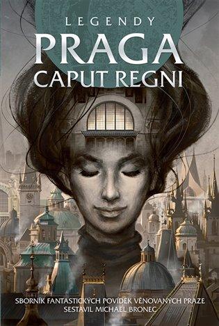 Legendy: Praga caput regni:Sborník fantastických povídek věnovaných Praze - Michael Bronec (ed.), | Replicamaglie.com