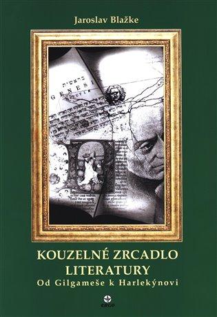 KOUZELNÉ ZRCADLO LITERATURY - OD GILGAMEŠE K HARLEKÝNOVI