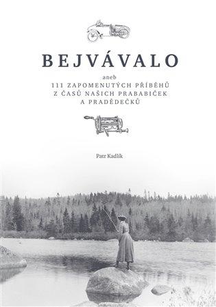 Bejvávalo:aneb 111 zapomenutých příběhů z časů našich prababiček a pradědečků - Petr Kadlík   Replicamaglie.com