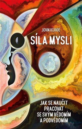 Síla mysli:Jak se naučit pracovat se svým vědomím a podvědomím - John Kehoe | Booksquad.ink