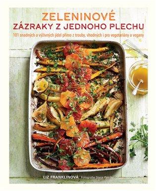 Zeleninové zázraky z jednoho plechu:101 snadných a výživných jídel přímo z trouby, vhodných i pro vegetariány a vegany - Liz Franklinová | Booksquad.ink