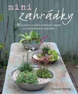 Minizahrádky. 35 snadných projektů a báječných nápadů pro zahradničení na malé ploše - kol.